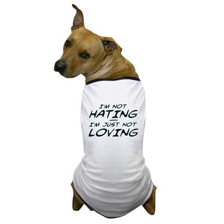 I'm Not Hating, I'm Just Not Loving Dog T-Shirt