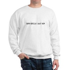 How Could I Say No? Sweatshirt