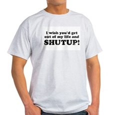 out of my life... SHUTUP Ash Grey T-Shirt
