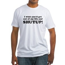out of my life... SHUTUP Fitted T-Shirt