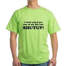 out of my life... SHUTUP Green T-Shirt