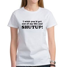 out of my life... SHUTUP Womens T-Shirt