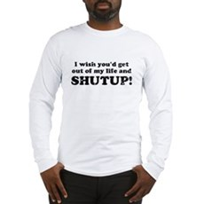 out of my life... SHUTUP Long Sleeve T-Shirt