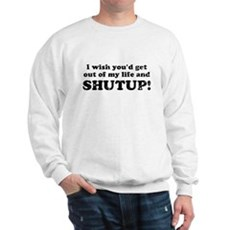 out of my life... SHUTUP Sweatshirt
