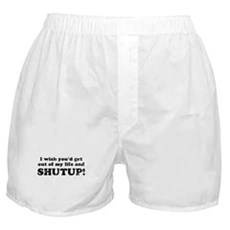 out of my life... SHUTUP Boxer Shorts