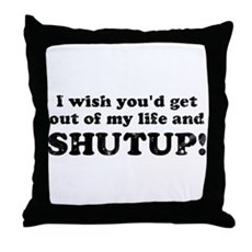 out of my life... SHUTUP Throw Pillow