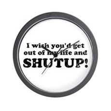 out of my life... SHUTUP Wall Clock