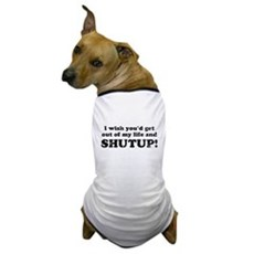 out of my life... SHUTUP Dog T-Shirt