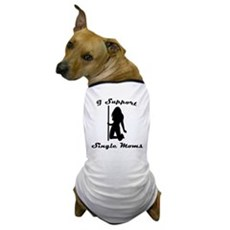 I Support Single Moms Dog T-Shirt