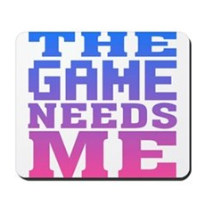 The Game Needs Me Mousepad