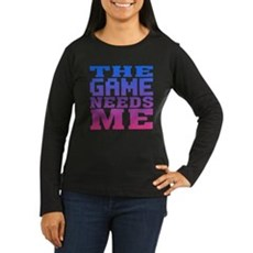 The Game Needs Me Womens Long Sleeve T-Shirt