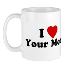I Love [Heart] Your Mom Mug