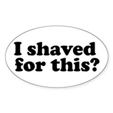 I Shaved For This? Oval Sticker