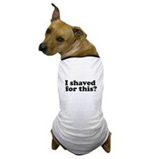 I Shaved For This? Dog T-Shirt