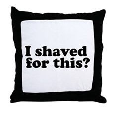 I Shaved For This? Throw Pillow