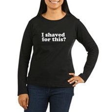 I Shaved For This? Womens Long Sleeve Dark T-Shir