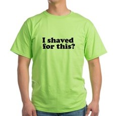 I Shaved For This? Green T-Shirt