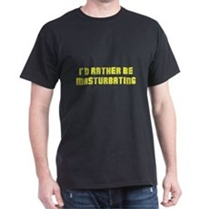 I'd Rather Be Masturbating T-Shirt