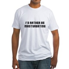 I'd Rather Be Masturbating Fitted T-Shirt