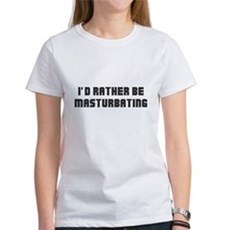 I'd Rather Be Masturbating Womens T-Shirt