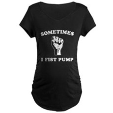 Sometimes I Fist Pump Maternity T-Shirt