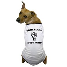 Sometimes I Fist Pump Dog T-Shirt