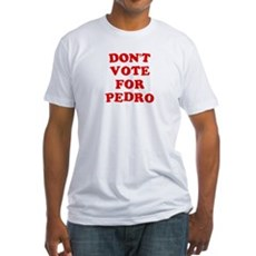 Don't Vote for Pedro Fitted T-Shirt