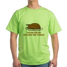 Too Drunk To Taste the Turkey Green T-Shirt