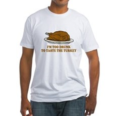 Too Drunk To Taste the Turkey Fitted T-Shirt