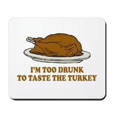 Too Drunk To Taste the Turkey Mousepad