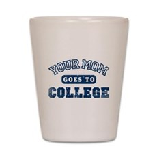 Your Mom Goes to College Shot Glass