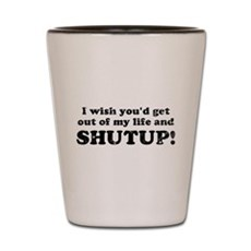 out of my life... SHUTUP Shot Glass
