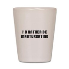 I'd Rather Be Masturbating Shot Glass