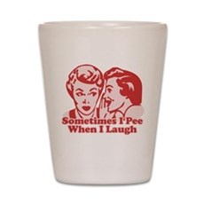 Sometimes I Pee When I Laugh Shot Glass