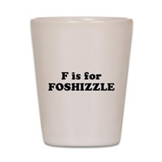 F is FOSHIZZLE Shot Glass