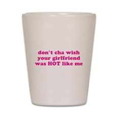 Don't cha wish your girlfrien Shot Glass