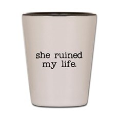 She Ruined My Life Shot Glass