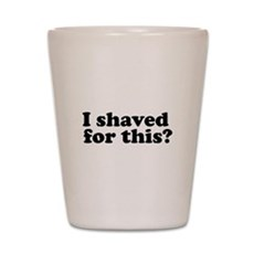 I Shaved For This? Shot Glass