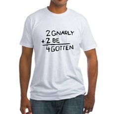2 Gnarly 2 Be 4gotten Fitted T-Shirt