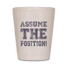 Assume the Position Shot Glass