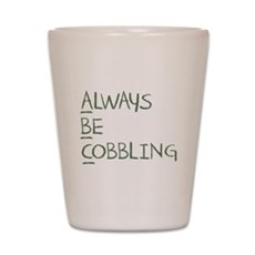 Always Be Cobbling Shot Glass