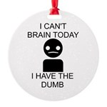 I cant brain today, I have the dumb Round Ornament - I can't brain today, I have the dumb - Availble Colors: White