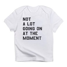 Not A Lot Going on at the Moment Infant T-Shirt