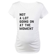 Not A Lot Going on at the Moment Maternity T-Shirt
