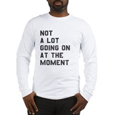 Not A Lot Going on at the Moment Long Sleeve T-Shi